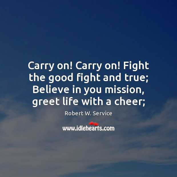 Carry on! Carry on! Fight the good fight and true; Believe in Robert W. Service Picture Quote
