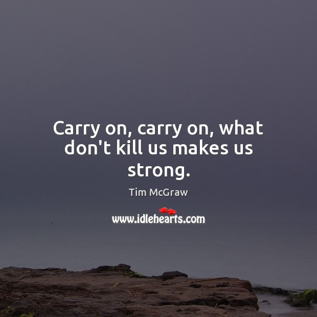 Carry on, carry on, what don't kill us makes us strong. Tim McGraw Picture Quote