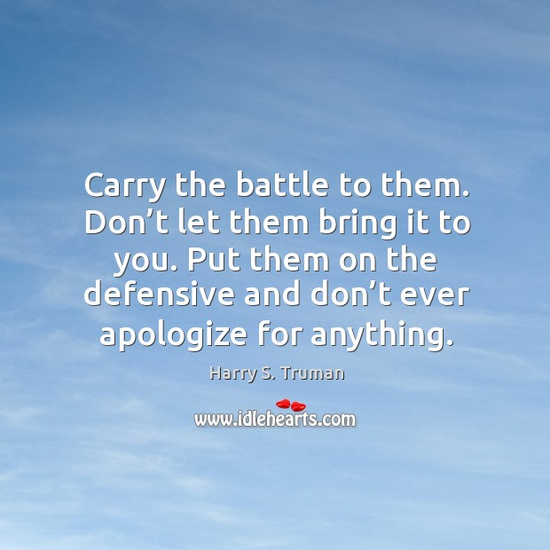 Carry the battle to them. Don't let them bring it to you. Put them on the defensive and don't ever apologize for anything. Image