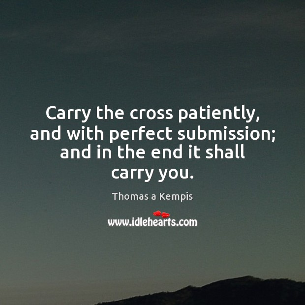 Carry the cross patiently, and with perfect submission; and in the end it shall carry you. Thomas a Kempis Picture Quote