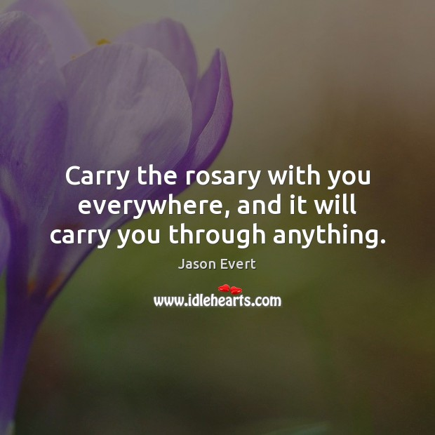 Carry the rosary with you everywhere, and it will carry you through anything. Image
