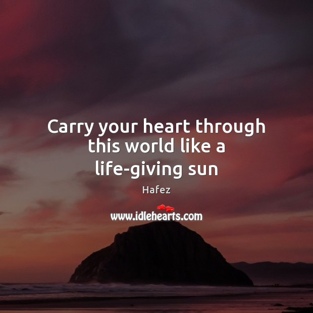 Carry your heart through this world like a life-giving sun Image