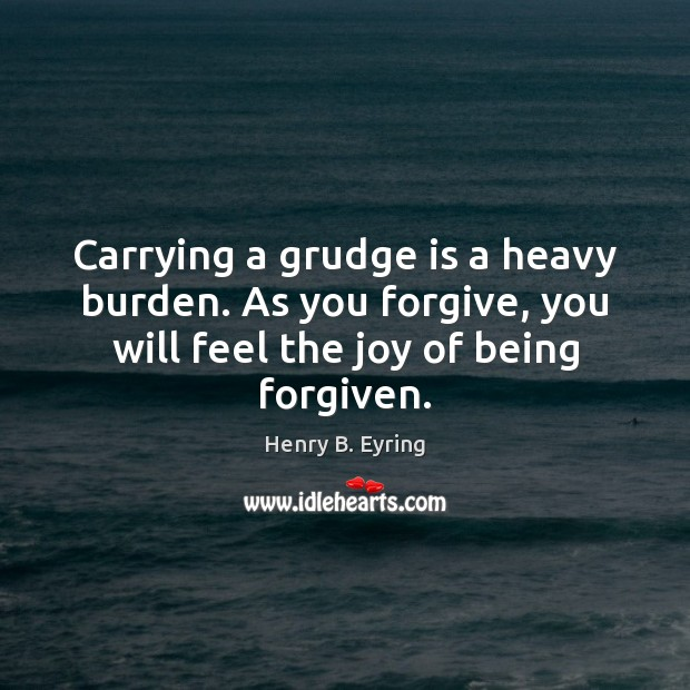 Carrying a grudge is a heavy burden. As you forgive, you will Grudge Quotes Image