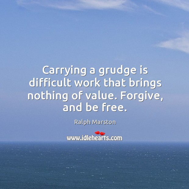 Image, Carrying a grudge is difficult work that brings nothing of value. Forgive, and be free.
