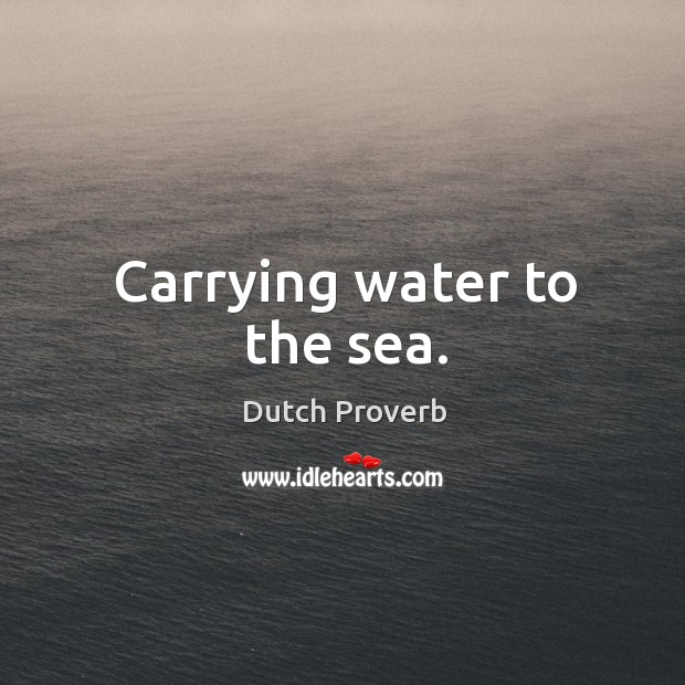 Carrying water to the sea. Dutch Proverbs Image