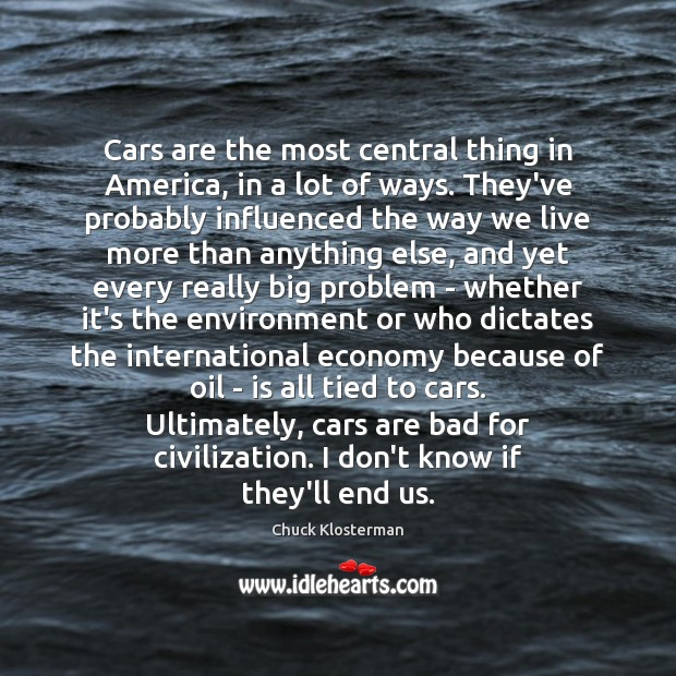 Cars are the most central thing in America, in a lot of Chuck Klosterman Picture Quote