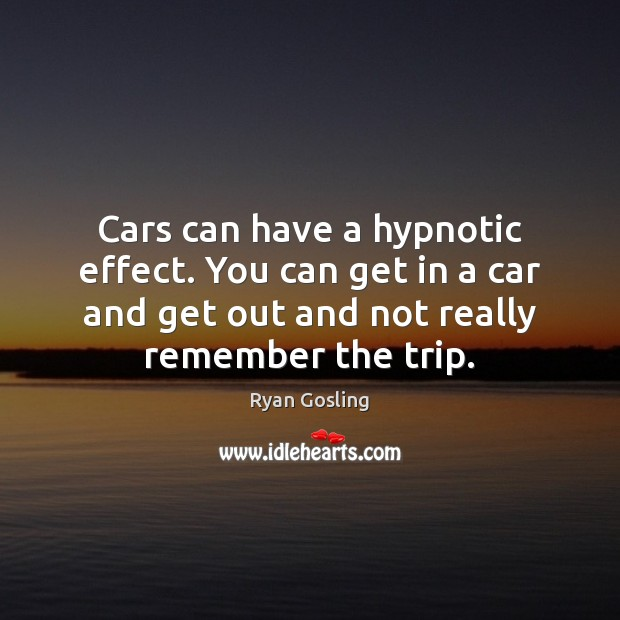 Cars can have a hypnotic effect. You can get in a car Ryan Gosling Picture Quote