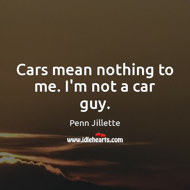Cars mean nothing to me. I'm not a car guy. Image