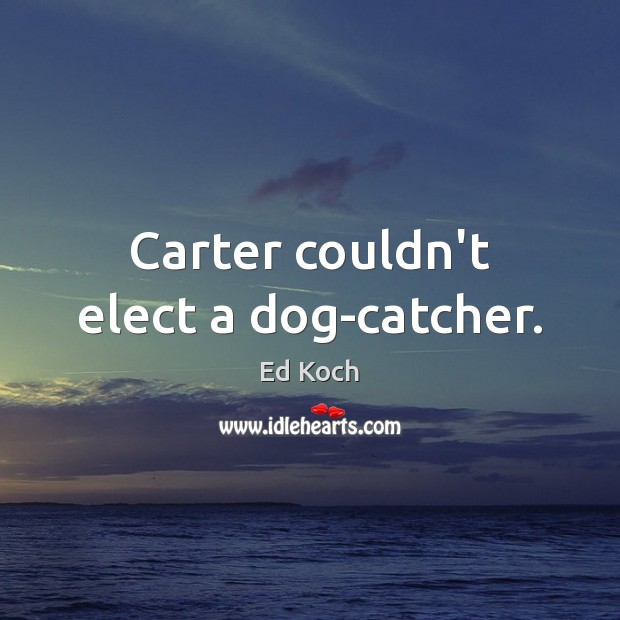 Carter couldn't elect a dog-catcher. Ed Koch Picture Quote