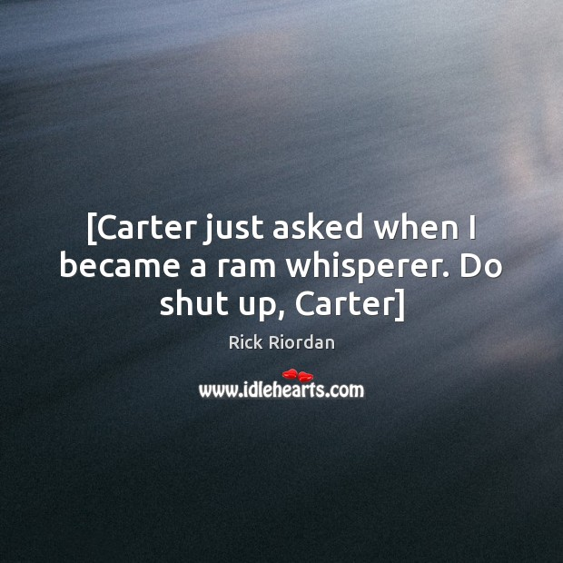 [Carter just asked when I became a ram whisperer. Do shut up, Carter] Image