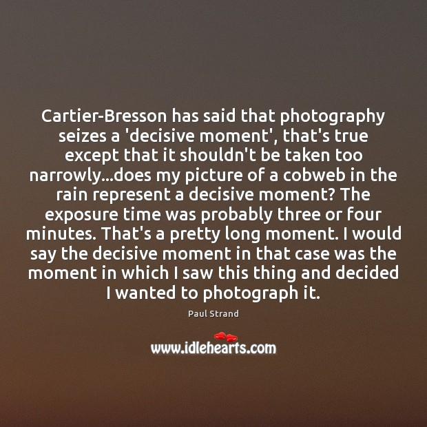 Cartier-Bresson has said that photography seizes a 'decisive moment', that's true except Image