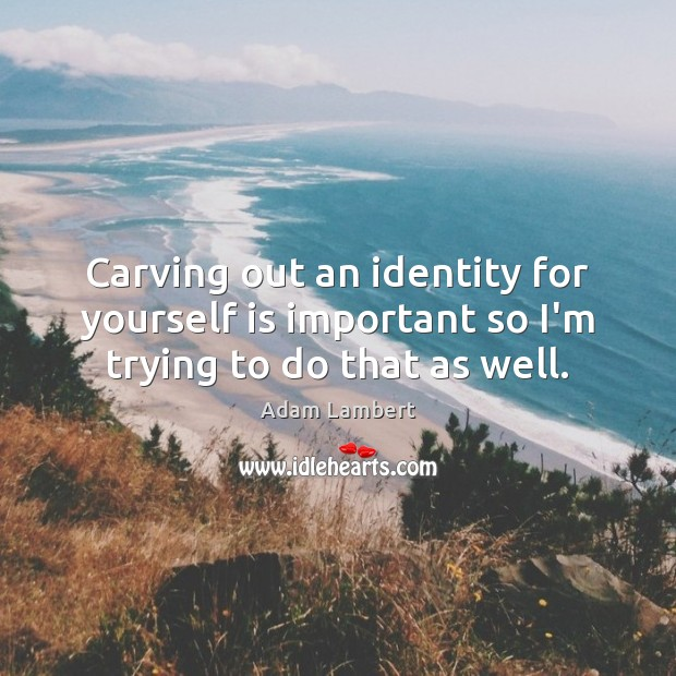 Carving out an identity for yourself is important so I'm trying to do that as well. Adam Lambert Picture Quote