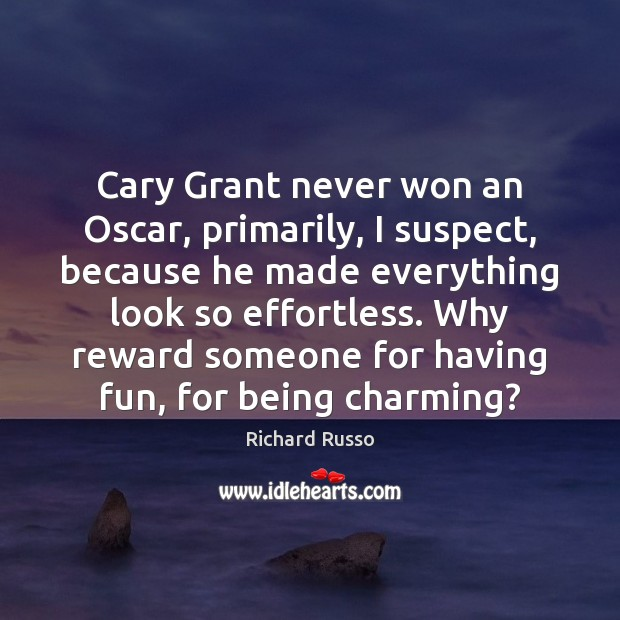 Cary Grant never won an Oscar, primarily, I suspect, because he made Richard Russo Picture Quote