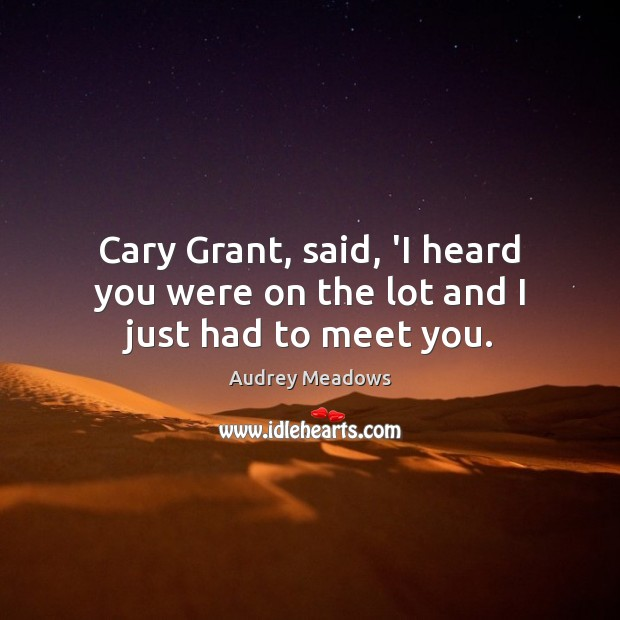 Image, Cary Grant, said, 'I heard you were on the lot and I just had to meet you.