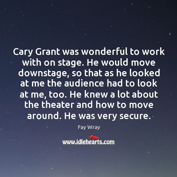 Cary grant was wonderful to work with on stage. Fay Wray Picture Quote