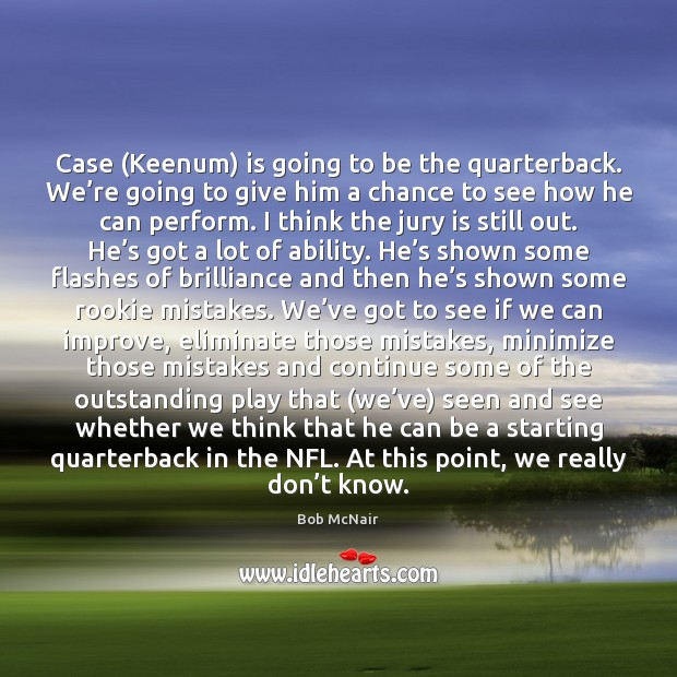 Case (Keenum) is going to be the quarterback. We're going to Image