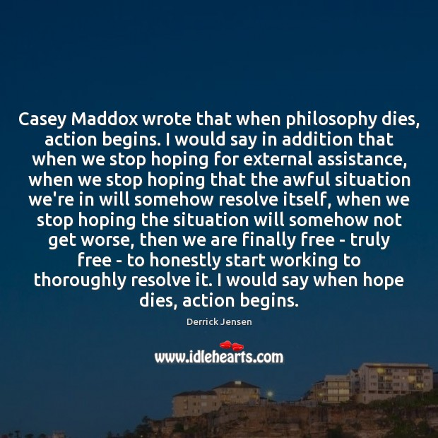 Image, Casey Maddox wrote that when philosophy dies, action begins. I would say