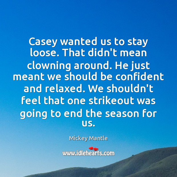 Casey wanted us to stay loose. That didn't mean clowning around. He Mickey Mantle Picture Quote