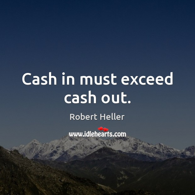 Cash in must exceed cash out. Image