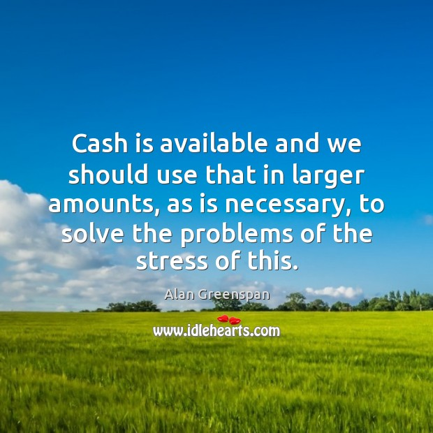 Cash is available and we should use that in larger amounts, as Alan Greenspan Picture Quote