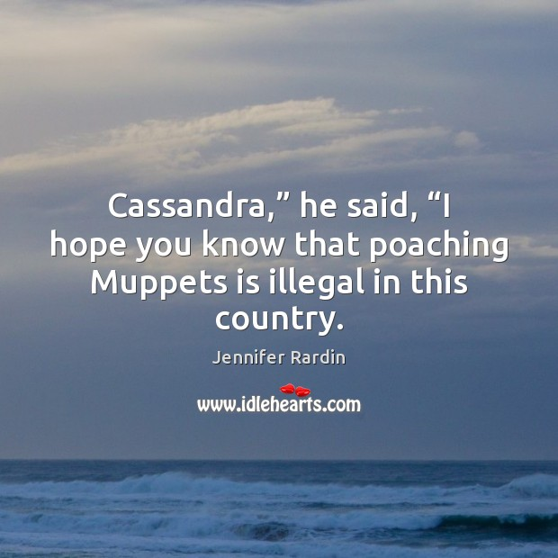 "Cassandra,"" he said, ""I hope you know that poaching Muppets is illegal Jennifer Rardin Picture Quote"