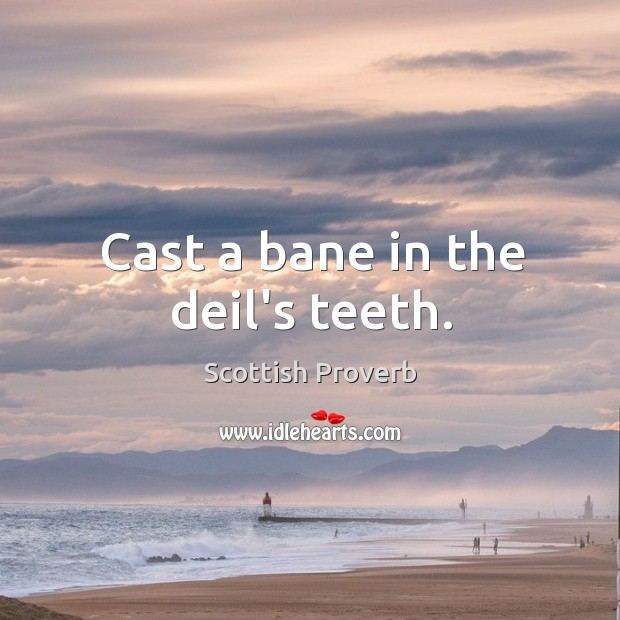 Cast a bane in the deil's teeth. Scottish Proverbs Image