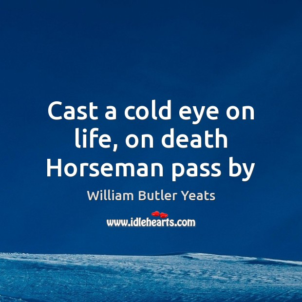 Cast a cold eye on life, on death Horseman pass by William Butler Yeats Picture Quote