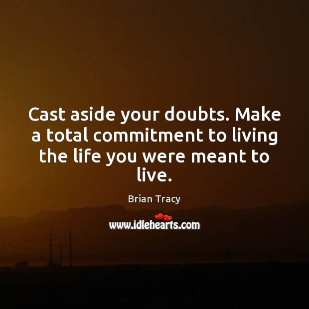 Cast aside your doubts. Make a total commitment to living the life you were meant to live. Image