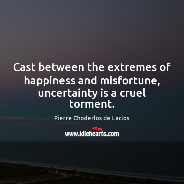 Cast between the extremes of happiness and misfortune, uncertainty is a cruel torment. Pierre Choderlos de Laclos Picture Quote