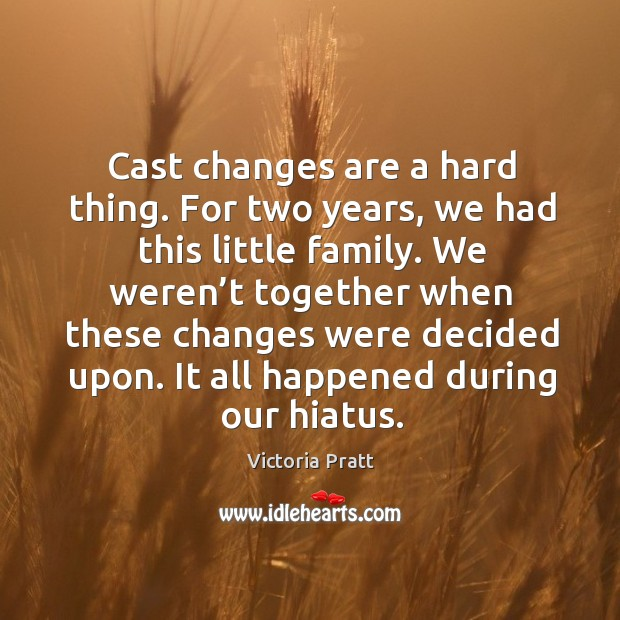 Cast changes are a hard thing. For two years, we had this little family. Victoria Pratt Picture Quote