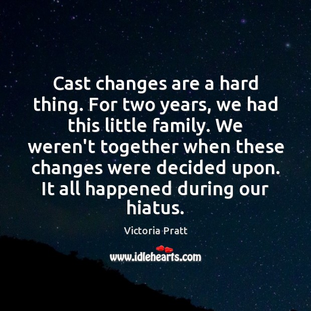 Cast changes are a hard thing. For two years, we had this Victoria Pratt Picture Quote