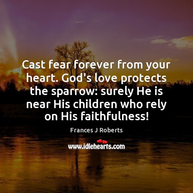 Image, Cast fear forever from your heart. God's love protects the sparrow: surely