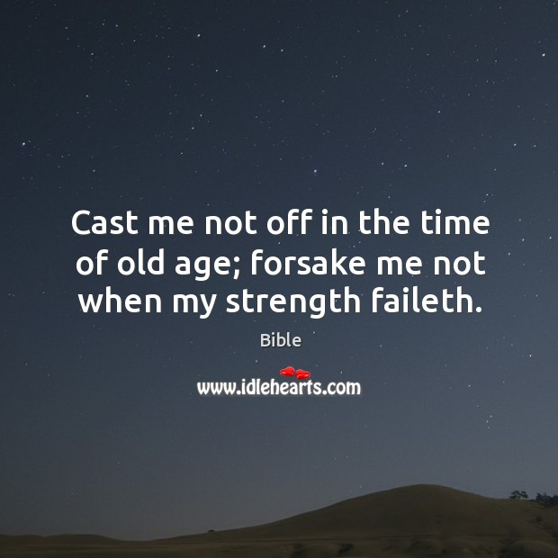 Image, Cast me not off in the time of old age; forsake me not when my strength faileth.
