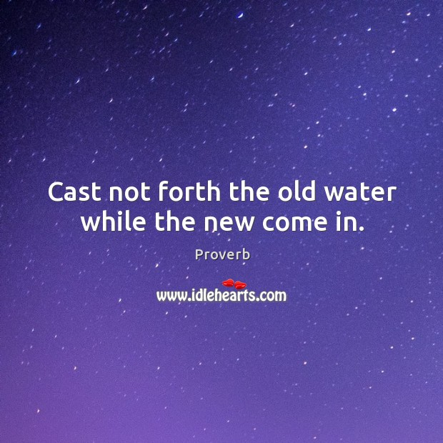 Cast not forth the old water while the new come in. Image