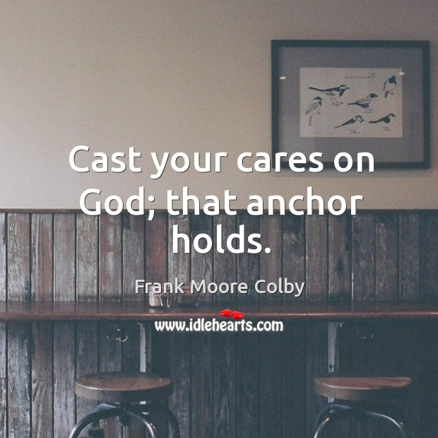 Cast your cares on God; that anchor holds. Image
