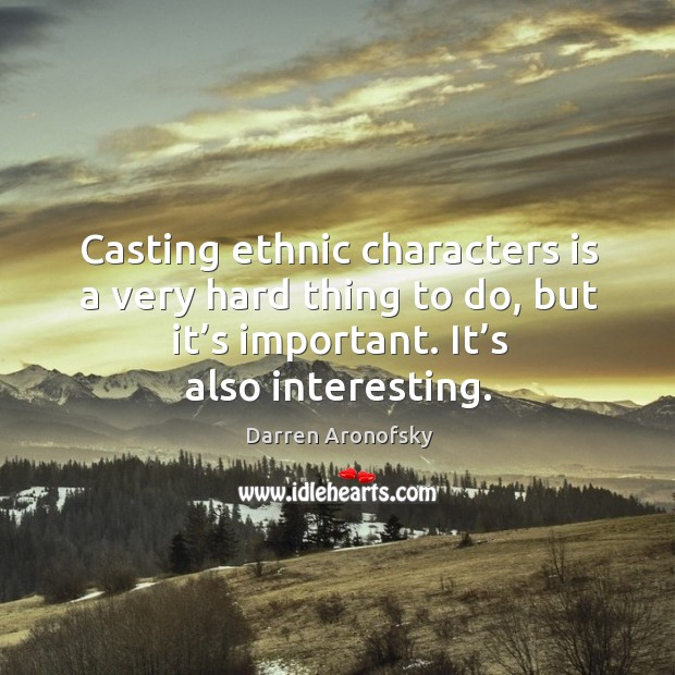 Image, Casting ethnic characters is a very hard thing to do, but it's important. It's also interesting.
