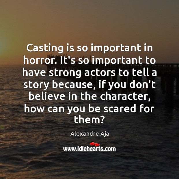 Casting is so important in horror. It's so important to have strong Image
