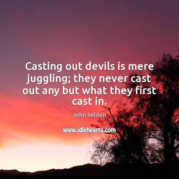 Casting out devils is mere juggling; they never cast out any but what they first cast in. John Selden Picture Quote
