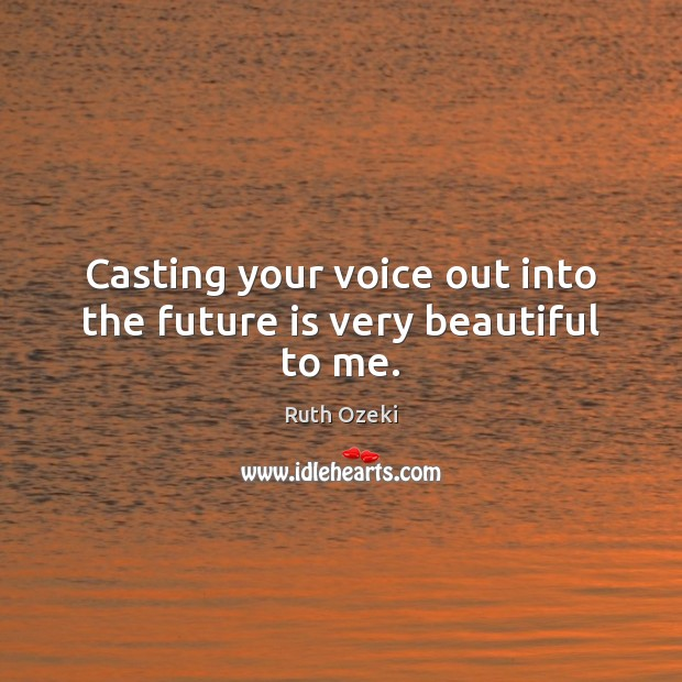 Casting your voice out into the future is very beautiful to me. Ruth Ozeki Picture Quote