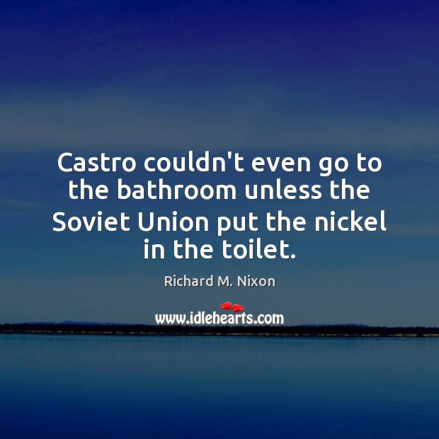 Image, Castro couldn't even go to the bathroom unless the Soviet Union put