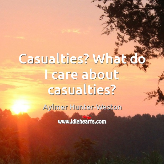 Image, Casualties? What do I care about casualties?