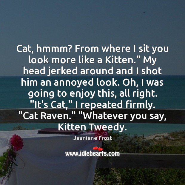 """Cat, hmmm? From where I sit you look more like a Kitten."""" Image"""