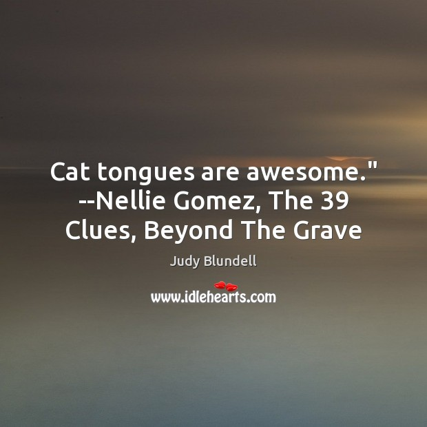 """Cat tongues are awesome."""" –Nellie Gomez, The 39 Clues, Beyond The Grave Judy Blundell Picture Quote"""