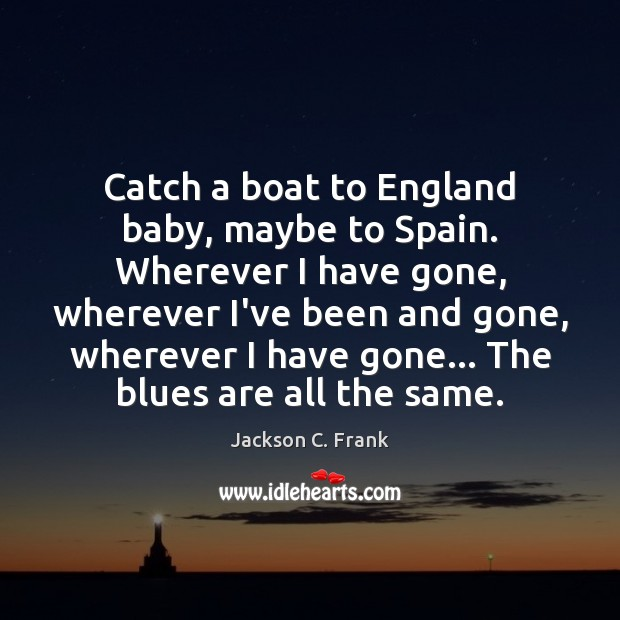 Catch a boat to England baby, maybe to Spain. Wherever I have Image