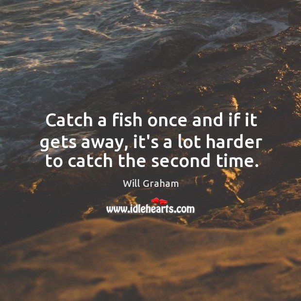 Catch a fish once and if it gets away, it's a lot harder to catch the second time. Image