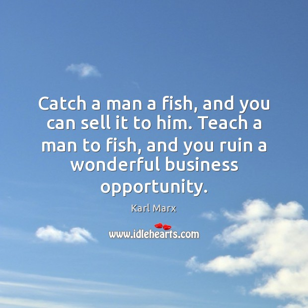 Image, Catch a man a fish, and you can sell it to him.