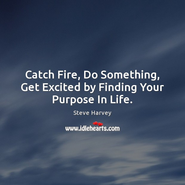 Catch Fire, Do Something, Get Excited by Finding Your Purpose In Life. Image