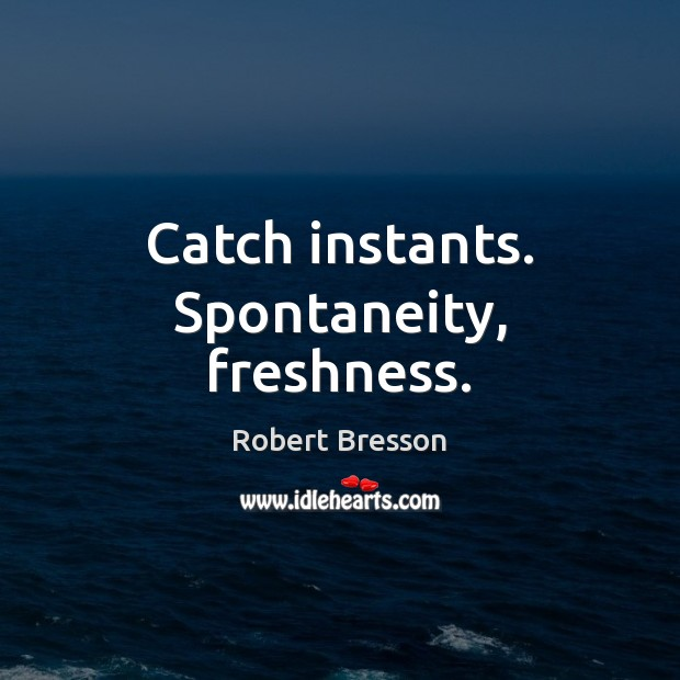 Catch instants. Spontaneity, freshness. Robert Bresson Picture Quote