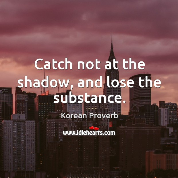Catch not at the shadow, and lose the substance. Korean Proverbs Image