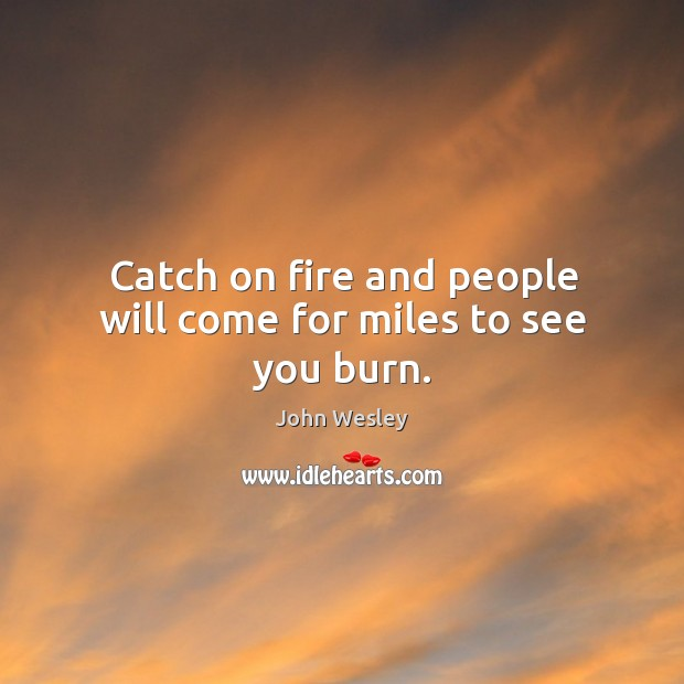 Catch on fire and people will come for miles to see you burn. Image